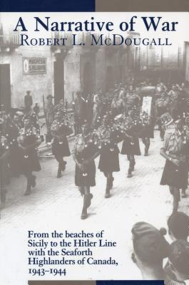 A Narrative of War: From the Beaches of Sicily to the Hitler Line with the Seaforth Highlanders of Canada, 1943-1944 Robert L. McDougall