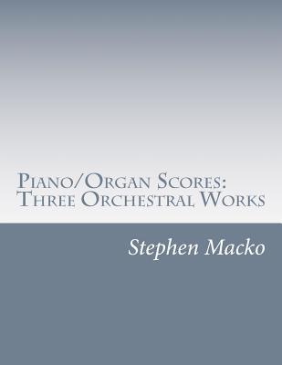 Piano/Organ Scores: Three Orchestral Works  by  MR Stephen John Macko