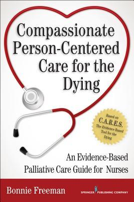 Compassionate Person-Centered Care for the Dying: An Evidence-Based Guide for Palliative Care Nurses Bonnie Freeman