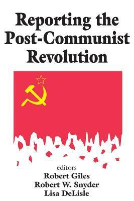 Reporting the Post-Communist Revolution  by  Robert Giles
