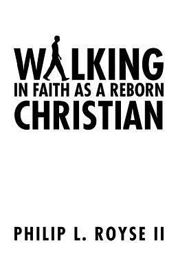 Walking in Faith as a Reborn Christian  by  Philip L Royse II