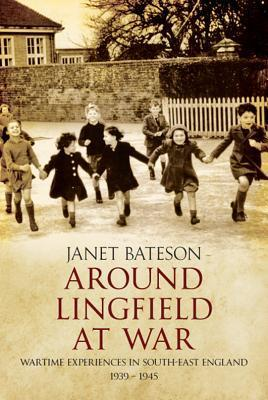 Around Lingfield at War: Wartime Experiences in South-East England 1939-1945  by  Janet Bateson