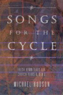 Songs for the Cycle: Fresh Hymn Texts for Church Years A, B, & C Michael Hudson