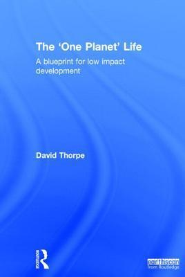 The One Planet Life: A Blueprint for Low Impact Development David  Thorpe