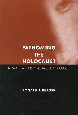 Fathoming the Holocaust: A Social Problems Approach (Social Problems and Social Issues)  by  Ronald Berger