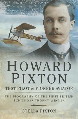 Howard Pixton Test Pilot and Pioneer Aviator: The Biography of the First British Schneider Trophy Winner  by  Stella Pixton