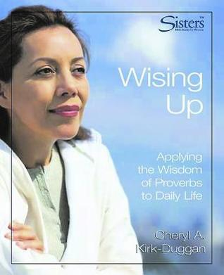 Sisters Bible Study: Wising Up - Video Kit: Applying the Wisdom of Proverbs to Daily Life Cheryl A. Kirk-Duggan