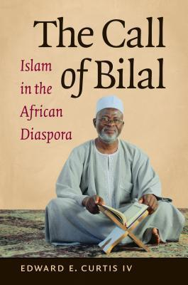 The Call of Bilal: Islam in the African Diaspora  by  Edward E. Curtis IV