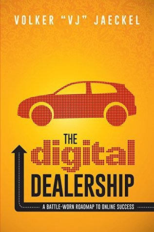 The Digital Dealership: A Battle-Worn Roadmap to Online Success Volker VJ Jaeckel