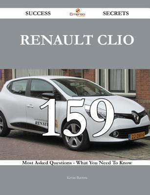 Renault Clio 159 Success Secrets - 159 Most Asked Questions on Renault Clio - What You Need to Know  by  Kevin Barrera
