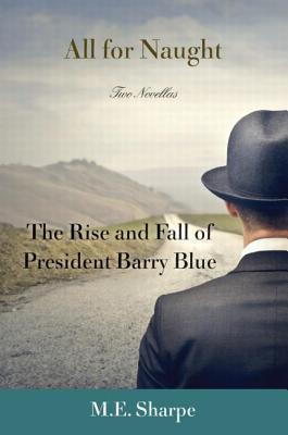 All for Naught: The Rise and Fall of President Barry Blue: Two Novellas: The Rise and Fall of President Barry Blue: Two Novellas M.E. Sharpe