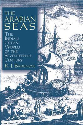 The Arabian Seas: The Indian Ocean World of the Seventeenth Century: The Indian Ocean World of the Seventeenth Century R. J. Barendse