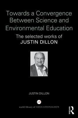 Towards a Convergence Between Science and Environmental Education: The Selected Works of Justin Dillon  by  Justin Dillon