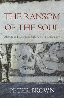 The Ransom of the Soul: Afterlife and Wealth in Early Western Christianity  by  Peter R.L. Brown