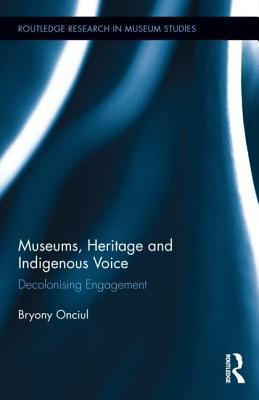 Museums, Heritage and Indigenous Voice: Decolonizing Engagement Bryony Onciul