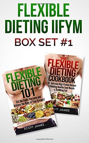 Flexible Dieting IIFYM Box Set #1 Flexible Dieting 101 + The Flexible Dieting Cookbook: 160 Delicious High Protein Recipes for Building Healthy Lean Muscle & Shredding Fat Scott James