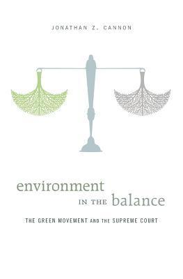 Environment in the Balance: The Green Movement and the Supreme Court  by  Jonathan Z Cannon
