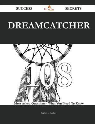 Dreamcatcher 108 Success Secrets - 108 Most Asked Questions on Dreamcatcher - What You Need to Know  by  Nicholas Collins