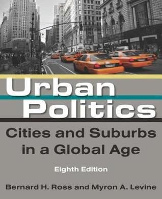 Urban Politics: Cities and Suburbs in a Global Age Bernard H. Ross