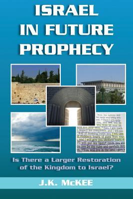 Israel in Future Prophecy: Is There a Larger Restoration of the Kingdom to Israel?  by  J.K. McKee