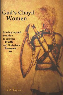 Gods Chayil Women: Moving Beyond Tradition to Embrace Truth and God-Given Purpose  by  K P Taylor