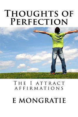 Thoughts of Perfection: The I Attract Affirmations  by  E.  Mongratie