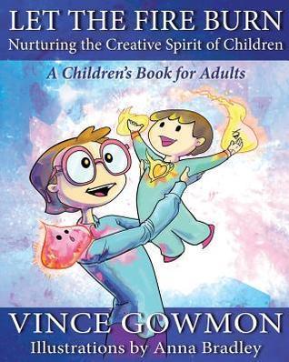 Let the Fire Burn: Nurturing the Creative Spirit of Children  by  Vince Gowmon
