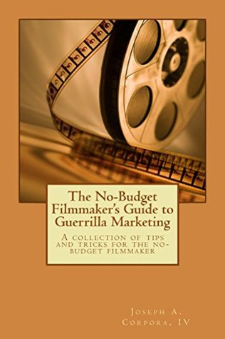 The No-Budget Filmmakers Guide to Guerrilla Marketing: A collection of tips & tricks for the no-budget filmmaker Joseph Corpora