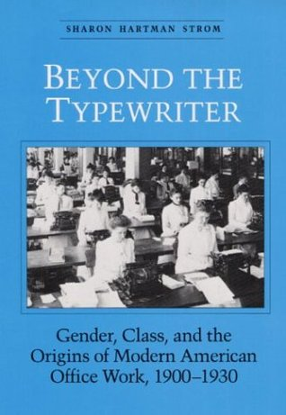 BEYOND THE TYPEWRITER: GENDER, CLASS, AND THE ORIGINS OF MODER  by  Sharon Strom