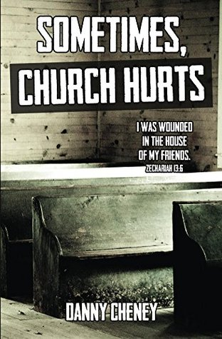 Sometimes, Church Hurts: I was wounded in the House of My Friends.  by  Danny Cheney