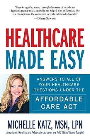 Healthcare Made Easy: Answers to All of Your Healthcare Questions under the Affordable Care Act  by  Michelle Katz
