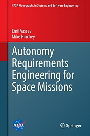 Autonomy Requirements Engineering for Space Missions (NASA Monographs in Systems and Software Engineering) Emil Vassev