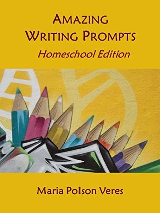 Amazing Writing Prompts Homeschool Edition Maria Polson Veres