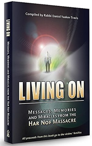 Living on Messages , Memories, and Miracles From the Har Nof Massacre  by  Rabbi Daniel Yaakov Travis