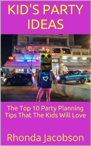 Kids Party Ideas: The Top 10 Party Planning Tips That The Kids Will Love  by  Rhonda Jacobson