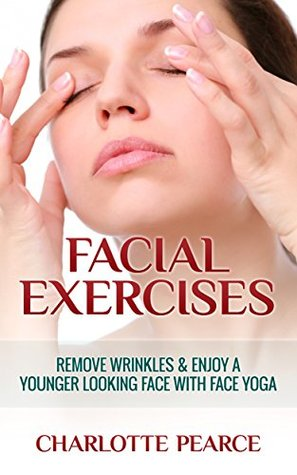 Facial Exercises: Remove Wrinkles & Enjoy A Younger Looking Face with Face Yoga Charlotte Pearce
