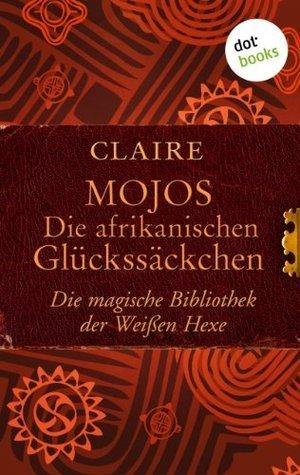 Mojos: Die afrikanischen Glückssäckchen: Die magische Bibliothek der Weißen Hexe - Band 4  by  Claire