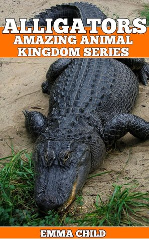 ALLIGATORS: Fun Facts and Amazing Photos of Animals in Nature (Amazing Animal Kingdom Book 14)  by  Emma Child