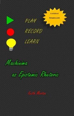 Play, Record, Learn: Machinima as Epistemic Rhetoric Keith Morton