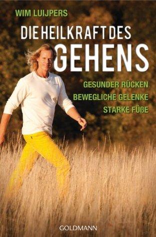 Die Heilkraft des Gehens: * Gesunder Rücken - * Bewegliche Gelenke - * Starke Füße  by  Wim Luijpers