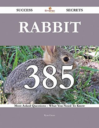 Rabbit 385 Success Secrets - 385 Most Asked Questions On Rabbit - What You Need To Know Ryan Gross