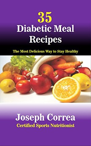 35 Diabetic Meal Recipes: The Most Delicious Way to Stay Healthy Joseph Correa (Certified Sports Nutritionist)