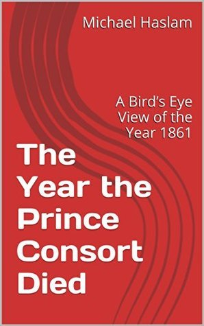 The Year the Prince Consort Died: A Birds Eye View of the Year 1861  by  Michael Haslam