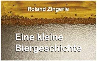 Eine kleine Biergeschichte Roland Zingerle