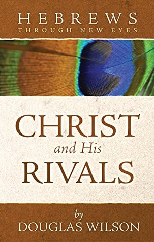 Hebrews Through New Eyes: Christ and His Rivals Douglas Wilson