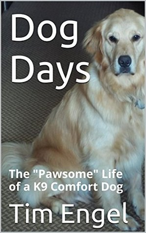 Dog Days: The Pawsome Life of a K9 Comfort Dog  by  Tim Engel