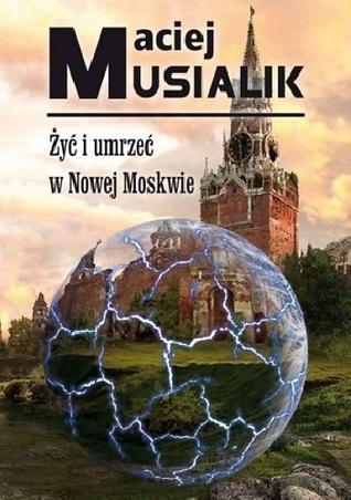 Żyć i umrzeć w Nowej Moskwie  by  Maciej Musialik