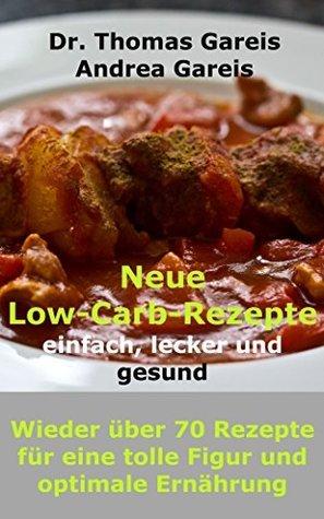 Neue Low-Carb-Rezepte einfach, lecker und gesund: Wieder über 70 Rezepte für eine tolle Figur und optimale Ernährung Thomas Gareis