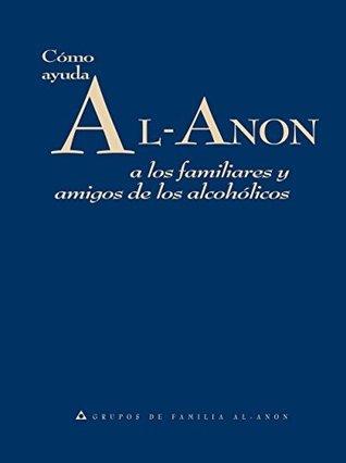 Cómo ayuda Al-Anon: A los familiares y amigos de los alcohólicos Al-Anon Family Groups