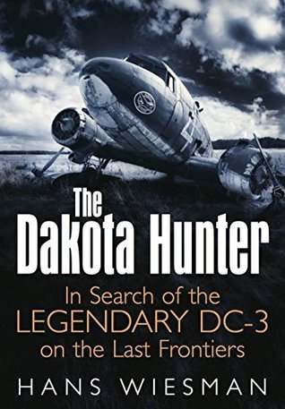 The Dakota Hunter: In Search of the Legendary DC-3 on the Last Frontiers  by  Hans Wiesman